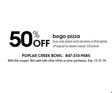50% Off bogo pizza buy one pizza and receive a 2nd pizza of equal or lesser value 1/2 price . With this coupon. Not valid with other offers or prior purchases. Exp. 12-31-19.