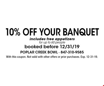 10% Off YOUR BANQUET includes free appetizers for up to 60 people booked before 12/31/19 . With this coupon. Not valid with other offers or prior purchases. Exp. 12-31-19.