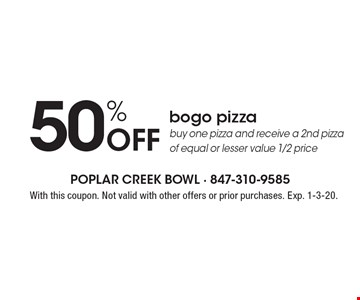 50% Off bogo pizza. Buy one pizza and receive a 2nd pizza of equal or lesser value 1/2 price. With this coupon. Not valid with other offers or prior purchases. Exp. 1-3-20.