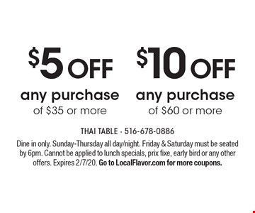 $10 OFF any purchase of $60 or more. $5 OFF any purchase of $35 or more. Dine in only. Sunday-Thursday all day/night. Friday & Saturday must be seated by 6pm. Cannot be applied to lunch specials, prix fixe, early bird or any other offers. Expires 2/7/20. Go to LocalFlavor.com for more coupons.