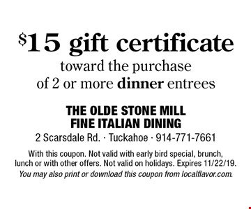 $15 gift certificate toward the purchase of 2 or more dinner entrees. With this coupon. Not valid with early bird special, brunch, lunch or with other offers. Not valid on holidays. Expires 11/22/19. You may also print or download this coupon from localflavor.com.