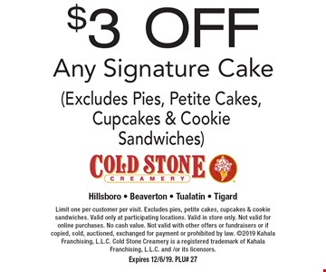 $3 OFF Any Signature Cake (Excludes Pies, Petite Cakes, Cupcakes & Cookie Sandwiches). Limit one per customer per visit. Excludes pies, petite cakes, cupcakes & cookie sandwiches. Valid only at participating locations. Valid in store only. Not valid for online purchases. No cash value. Not valid with other offers or fundraisers or if copied, sold, auctioned, exchanged for payment or prohibited by law. 2019 Kahala Franchising, L.L.C. Cold Stone Creamery is a registered trademark of Kahala Franchising, L.L.C. and /or its licensors. Expires 12/6/19. PLU# 27