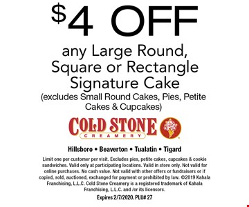 $4 OFF any Large Round, Square or Rectangle Signature Cake (excludes Small Round Cakes, Pies, Petite Cakes & Cupcakes). Limit one per customer per visit. Excludes pies, petite cakes, cupcakes & cookie sandwiches. Valid only at participating locations. Valid in store only. Not valid for online purchases. No cash value. Not valid with other offers or fundraisers or if copied, sold, auctioned, exchanged for payment or prohibited by law. 2019 Kahala Franchising, L.L.C. Cold Stone Creamery is a registered trademark of Kahala Franchising, L.L.C. and /or its licensors. Expires 2/7/2020. PLU# 27