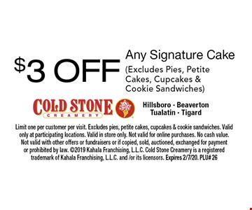 $3 OFF Any Signature Cake (Excludes Pies, Petite Cakes, Cupcakes & Cookie Sandwiches). Limit one per customer per visit. Excludes pies, petite cakes, cupcakes & cookie sandwiches. Valid only at participating locations. Valid in store only. Not valid for online purchases. No cash value. Not valid with other offers or fundraisers or if copied, sold, auctioned, exchanged for payment or prohibited by law. 2019 Kahala Franchising, L.L.C. Cold Stone Creamery is a registered trademark of Kahala Franchising, L.L.C. and /or its licensors. Expires 2/7/20. PLU# 26