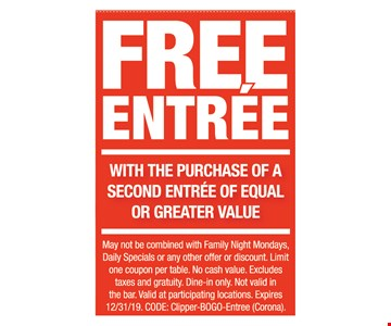 Free entree with purchase of any entree of equal or greater value. May not be combined with Family Night Mondays, Daily Specials or any other offer or discount. Limit one coupon per table. No cash value. Excludes taxes and gratuity. Dine-in only. Not valid in the bar. Valid at participating locations. Expires12/31/19. CODE: Clipper-BOGO-Entree (Corona).