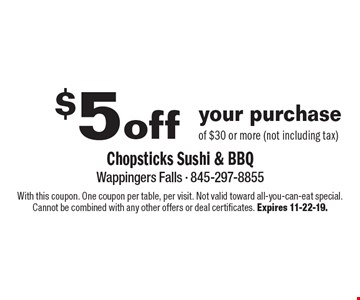 $5 off your purchase of $30 or more (not including tax). With this coupon. One coupon per table, per visit. Not valid toward all-you-can-eat special. Cannot be combined with any other offers or deal certificates. Expires 11-22-19.