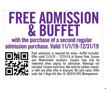 Free admission and buffet with purchase of a second regular admission purchase. Valid 11/1/19-12/31/19. Paid admission is required for entry - buffet included. Offer valid 11/1/19 -12/31/19 at Buena Park, Carson and Westminster locations. Coupon may only be redeemed when paying for admission. Beverage not included. Coupon valid once. Not valid for parties, events, or with other offer or discount. No cash value. Offer code: Get 1 Bogo Dec 19. 2019 JIPC Management