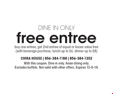 DINE IN ONLY free entree buy one entree, get 2nd entree of equal or lesser value free (with beverage purchase, lunch up to $6, dinner up to $8). With this coupon. Dine in only. Asian dining only. Excludes buffets. Not valid with other offers. Expires 12-6-19.