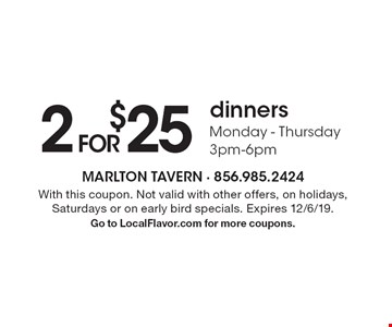 2 FOR $25 dinners Monday - Thursday 3pm-6pm. With this coupon. Not valid with other offers, on holidays, Saturdays or on early bird specials. Expires 12/6/19. Go to LocalFlavor.com for more coupons.