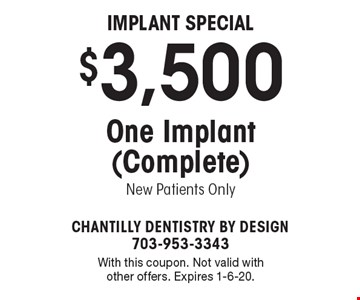 Implant Special $3,500 One Implant (Complete). New Patients Only. With this coupon. Not valid with other offers. Expires 1-6-20.