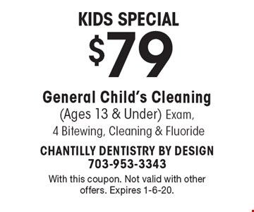 Kids Special $79 General Child's Cleaning (Ages 13 & Under) Exam, 4 Bitewing, Cleaning & Fluoride. With this coupon. Not valid with other offers. Expires 1-6-20.