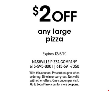 $2 Off any large pizza. Expires 12/6/19 With this coupon. Present coupon when ordering. Dine in or carry-out. Not valid with other offers. One coupon per visit. Go to LocalFlavor.com for more coupons.