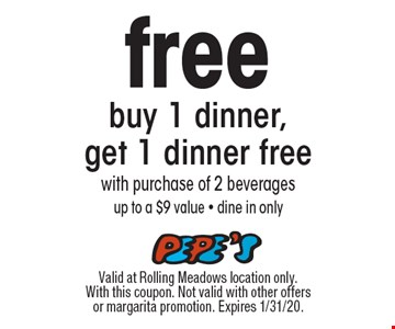 free dinner.  buy 1 dinner, get 1 dinner freewith purchase of 2 beveragesup to a $9 value - dine in only. Valid at Rolling Meadows location only. With this coupon. Not valid with other offers or margarita promotion. Expires 1/31/20.