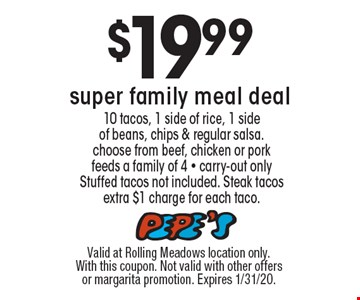 $19.99 super family meal deal. 10 tacos, 1 side of rice, 1 side of beans, chips & regular salsa. choose from beef, chicken or pork, feeds a family of 4 - carry-out only. Stuffed tacos not included. Steak tacos extra $1 charge for each taco.. Valid at Rolling Meadows location only. With this coupon. Not valid with other offers or margarita promotion. Expires 1/31/20.