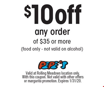 $10 off any order of $35 or more (food only - not valid on alcohol). Valid at Rolling Meadows location only. With this coupon. Not valid with other offers or margarita promotion. Expires 1/31/20.