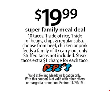 $19.99 super family meal deal 10 tacos, 1 side of rice, 1 side of beans, chips & regular salsa. choose from beef, chicken or pork feeds a family of 4 - carry-out only Stuffed tacos not included. Steak tacos extra $1 charge for each taco. Valid at Rolling Meadows location only. With this coupon. Not valid with other offers or margarita promotion. Expires 11/29/19.