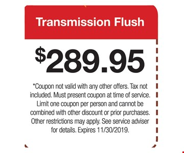 Transmission Flush $289.95. Coupon not valid with any other offers. Tax not included. Must present coupon at time of service. Limit one coupon per person and cannot be combined with other discount or prior purchases. Other restrictions may apply. See service adviser for details. Expires 11/30/2019.