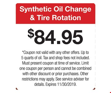Synthetic Oil Change & Tire Rotation $84.95. Coupon not valid with any other offers. Up to 5 quarts of oil. Tax and shop fees not included. Must present coupon at time of service. Limit one coupon per person and cannot be combined with other discount or prior purchases. Other restrictions may apply. See service adviser for details. Expires 11/30/2019.