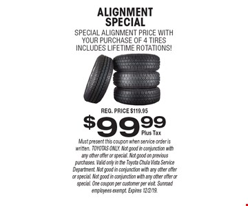$99.99 ALIGNMENTSPECIAL SPECIAL ALIGNMENT PRICE WITHYOUR PURCHASE OF 4 TIRESINCLUDES LIFETIME ROTATIONS!. Must present this coupon when service order is written. TOYOTAS ONLY. Not good in conjunction with any other offer or special. Not good on previous purchases. Valid only in the Toyota Chula Vista Service Department. Not good in conjunction with any other offer or special. Not good in conjunction with any other offer or special. One coupon per customer per visit. Sunroad employees exempt. Expires 12/2/19.