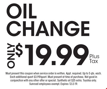$19.99 OILCHANGE. Must present this coupon when service order is written. Appt. required. Up to 5 qts. each. Each additional quart $3.99/quart. Must present at time of purchase. Not good in conjunction with any other offer or special. Synthetic oil $25 extra. Toyotas only.Sunroad employees exempt. Expires 12-2-19.