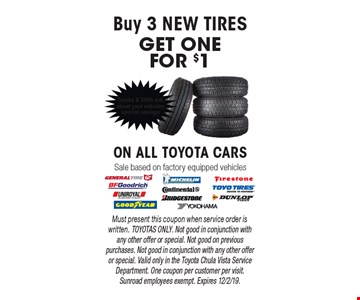 Buy 3 NEW TIRESGET ONEFOR $1 ON ALL TOYOTA CARS Sale based on factory equipped vehicles. Must present this coupon when service order is written. TOYOTAS ONLY. Not good in conjunction with any other offer or special. Not good on previous purchases. Not good in conjunction with any other offer or special. Valid only in the Toyota Chula Vista Service Department. One coupon per customer per visit. Sunroad employees exempt. Expires 12/2/19.