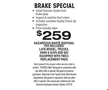 $259 BRAKE SPECIAL HAZARDOUS WASTE DISPOSAL FEE INCLUDED!LATE MODEL, TRUCKS, VANS & SUVS ADD $20EQUIPPED WITH TMCC REPLACEMENT PADS. Must present this coupon when service order is written. TOYOTAS ONLY. Not good in conjunction with any other offer or special. Not good on previous purchases. Valid only in the Toyota Chula Vista Service Department. Not good in conjunction with any other offer or special. One coupon per customer per visit. Sunroad employees exempt. Expires 12/2/19.