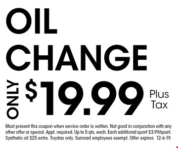 $19.99 OIL CHANGE. Must present this coupon when service order is written. Not good in conjunction with any other offer or special. Appt. required. Up to 5 qts. each. Each additional quart $3.99/quart. Synthetic oil $25 extra. Toyotas only. Sunroad employees exempt. Offer expires 12-6-19.