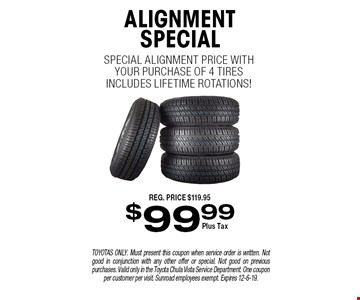 $99.99 ALIGNMENT SPECIAL. Special alignment price with your purchase of 4 tires. Includes lifetime rotations! TOYOTAS ONLY. Must present this coupon when service order is written. Not good in conjunction with any other offer or special. Not good on previous purchases. Valid only in the Toyota Chula Vista Service Department. One coupon per customer per visit. Sunroad employees exempt. Expires 12-6-19.