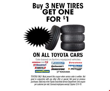BUY 3 NEW TIRES, GET ONE FOR $1 ON ALL TOYOTA CARS. Sale based on factory equipped vehicles. TOYOTAS ONLY. Must present this coupon when service order is written. Not good in conjunction with any other offer or special. Not good on previous purchases. Valid only in the Toyota Chula Vista Service Department. One coupon per customer per visit. Sunroad employees exempt. Expires 12-6-19.