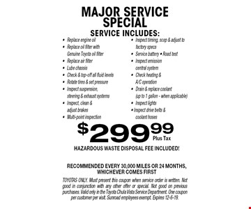 $299.99 MAJOR SERVICE SPECIAL. Hazardous waste removal fee included! Recommended every 30,000 MILES OR 24 months,whichever comes first. TOYOTAS ONLY. Must present this coupon when service order is written. Not good in conjunction with any other offer or special. Not good on previous purchases. Valid only in the Toyota Chula Vista Service Department. One coupon per customer per visit. Sunroad employees exempt. Expires 12-6-19.