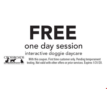 Free one day session interactive doggie daycare. With this coupon. First time customer only. Pending temperament testing. Not valid with other offers or prior services. Expires 1/31/20.