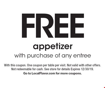 Free appetizer with purchase of any entree. With this coupon. One coupon per table per visit. Not valid with other offers. Not redeemable for cash. See store for details Expires 12/30/19. Go to LocalFlavor.com for more coupons.