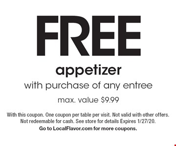 Free appetizer with purchase of any entree max. value $9.99. With this coupon. One coupon per table per visit. Not valid with other offers. Not redeemable for cash. See store for details Expires 1/27/20. Go to LocalFlavor.com for more coupons.