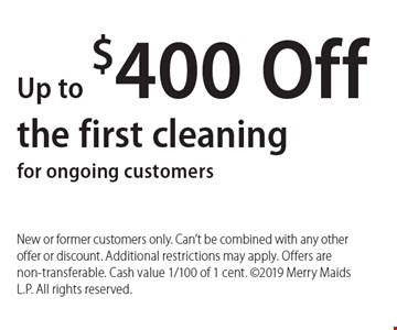 Up to $400 Off the first cleaning for ongoing customers. New or former customers only. Can't be combined with any other offer or discount. Additional restrictions may apply. Offers are non-transferable. Cash value 1/100 of 1 cent. 2019 Merry Maids L.P. All rights reserved.