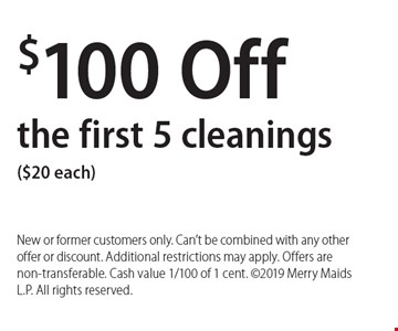 $100 Off the first 5 cleanings ($20 each). New or former customers only. Can't be combined with any other offer or discount. Additional restrictions may apply. Offers are non-transferable. Cash value 1/100 of 1 cent. 2019 Merry Maids L.P. All rights reserved.