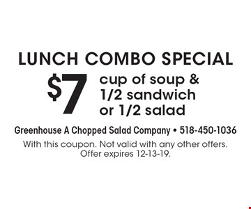 Lunch combo special. $7 cup of soup & 1/2 sandwich or 1/2 salad. With this coupon. Not valid with any other offers. Offer expires 12-13-19.