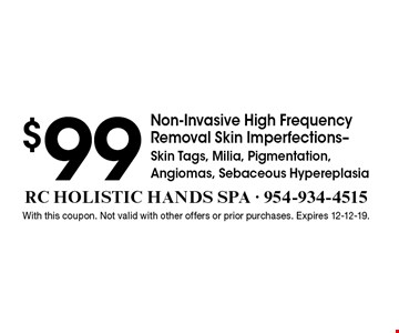 $99 Non-Invasive High Frequency Removal Skin Imperfections-Skin Tags, Milia, Pigmentation, Angiomas, Sebaceous Hypereplasia. With this coupon. Not valid with other offers or prior purchases. Expires 12-12-19.