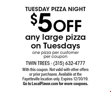Tuesday Pizza Night! $5 Off any large pizza on Tuesdays. One pizza per customer per coupon. With this coupon. Not valid with other offers or prior purchases. Available at the Fayetteville location only. Expires 12/30/19. Go to LocalFlavor.com for more coupons.