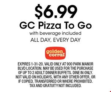 $6.99 GC Pizza To Go with beverage included. ALL DAY, EVERY DAY. EXPIRES 1-31-20. VALID ONLY AT 900 PARK MANOR BLVD LOCATION. MAY BE USED FOR THE PURCHASE OF UP TO 2 ADULT DINNER BUFFETS. DINE IN ONLY. NOT VALID ON HOLIDAYS, WITH ANY OTHER OFFER, OR IF COPIED, TRANSFERRED OR WHERE PROHIBITED. TAX AND GRATUITY NOT INCLUDED.