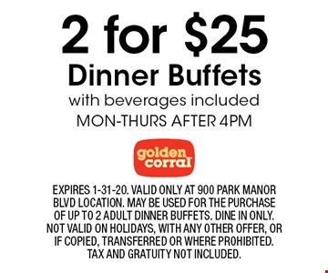 2 for $25 Dinner Buffets with beverages included MON-THURS AFTER 4PM. EXPIRES 1-31-20. VALID ONLY AT 900 PARK MANOR BLVD LOCATION. MAY BE USED FOR THE PURCHASE OF UP TO 2 ADULT DINNER BUFFETS. DINE IN ONLY. NOT VALID ON HOLIDAYS, WITH ANY OTHER OFFER, OR IF COPIED, TRANSFERRED OR WHERE PROHIBITED. TAX AND GRATUITY NOT INCLUDED.