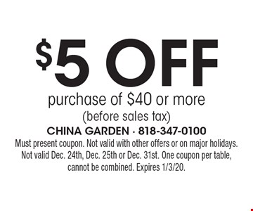 $5 off purchase of $40 or more (before sales tax). Must present coupon. Not valid with other offers or on major holidays.Not valid Dec. 24th, Dec. 25th or Dec. 31st. One coupon per table, cannot be combined. Expires 1/3/20.