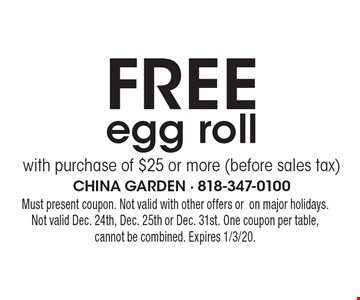 Free egg roll with purchase of $25 or more (before sales tax). Must present coupon. Not valid with other offers oron major holidays.Not valid Dec. 24th, Dec. 25th or Dec. 31st. One coupon per table,cannot be combined. Expires 1/3/20.