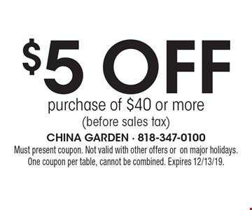 $5 off purchase of $40 or more (before sales tax). Must present coupon. Not valid with other offers oron major holidays.One coupon per table, cannot be combined. Expires 12/13/19.