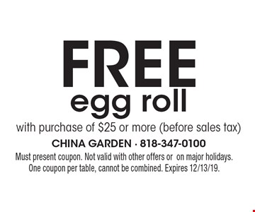 Free egg roll with purchase of $25 or more (before sales tax). Must present coupon. Not valid with other offers oron major holidays.One coupon per table, cannot be combined. Expires 12/13/19.
