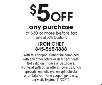 $5 off any purchase of $30 or more before tax. Valid at both locations. With this coupon. Cannot be combined with any other offers or deal certificate. Not valid on Fridays or Saturdays. Not valid with other offers, towards lunch specials, on holidays, on split checks or on take-out. One coupon per party, per visit. Expires 11/22/19.