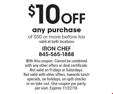 $10 off any purchase of $50 or more before tax. Valid at both locations. With this coupon. Cannot be combined with any other offers or deal certificate. Not valid on Fridays or Saturdays. Not valid with other offers, towards lunch specials, on holidays, on split checks or on take-out. One coupon per party, per visit. Expires 11/22/19.