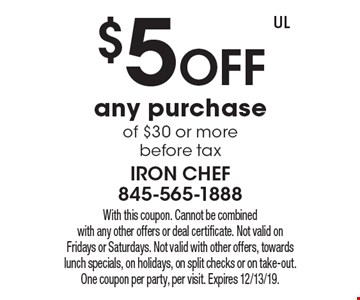 $5 off any purchase of $30 or more before tax. With this coupon. Cannot be combined with any other offers or deal certificate. Not valid on Fridays or Saturdays. Not valid with other offers, towards lunch specials, on holidays, on split checks or on take-out. One coupon per party, per visit. Expires 12/13/19.