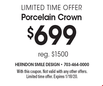 $699 limited time offer Porcelain Crown reg. $1500. With this coupon. Not valid with any other offers.Limited time offer. Expires 1/18/20.