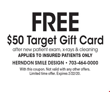 Free $50 Target Gift Card after new patient exam, x-rays & cleaning. Applies to insured patients only. With this coupon. Not valid with any other offers. Limited time offer. Expires 2/22/20.