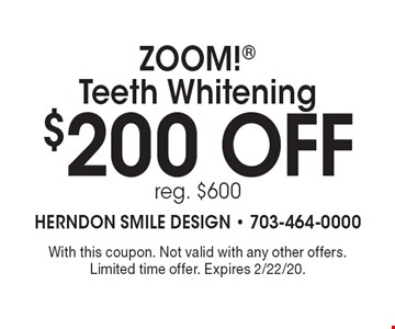 $200 off ZOOM! Teeth Whitening. Reg. $600. With this coupon. Not valid with any other offers. Limited time offer. Expires 2/22/20.